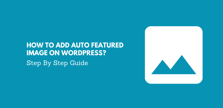 How to Add Auto Featured Image on WordPress? Step By Step Guide